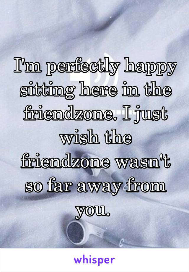 I'm perfectly happy sitting here in the friendzone. I just wish the friendzone wasn't so far away from you.