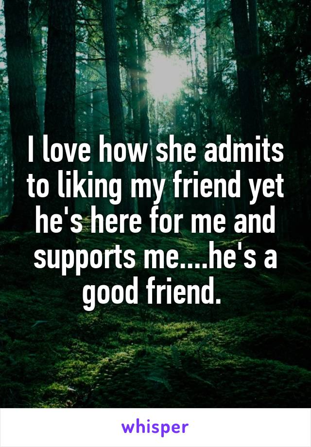 I love how she admits to liking my friend yet he's here for me and supports me....he's a good friend.