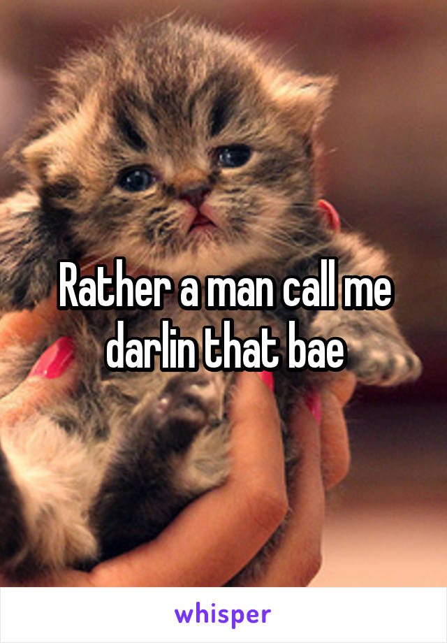 Rather a man call me darlin that bae