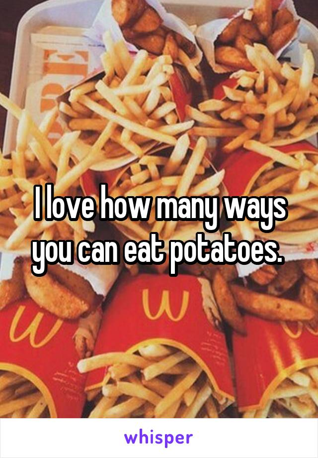 I love how many ways you can eat potatoes.