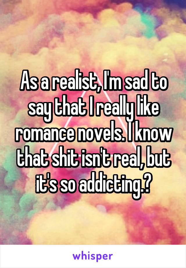 As a realist, I'm sad to say that I really like romance novels. I know that shit isn't real, but it's so addicting.❤