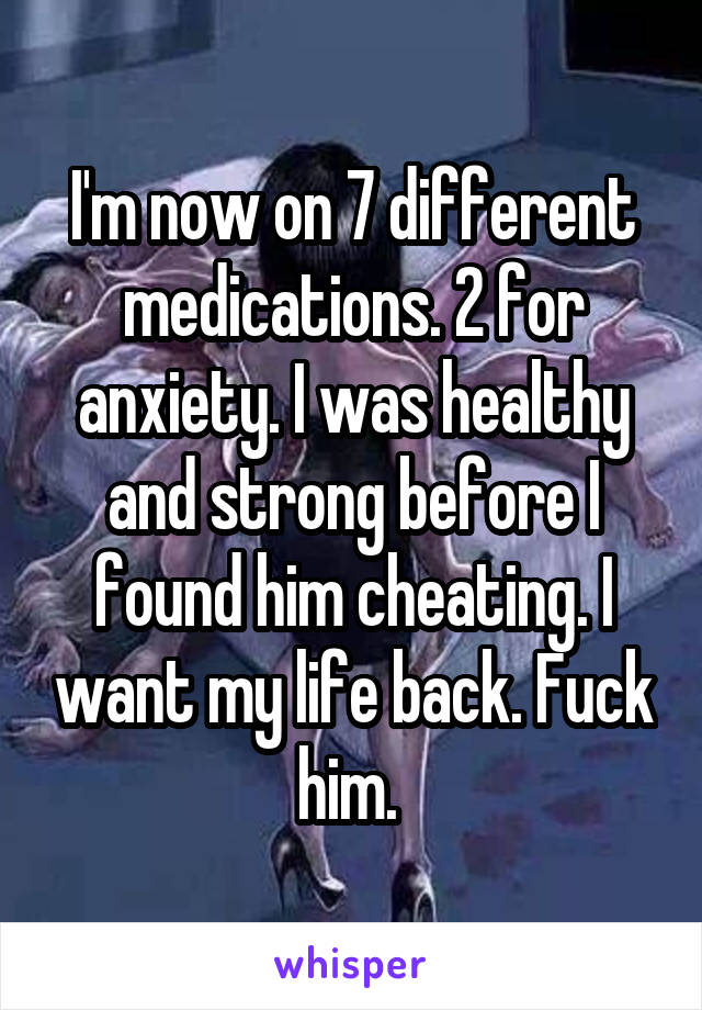 I'm now on 7 different medications. 2 for anxiety. I was healthy and strong before I found him cheating. I want my life back. Fuck him.
