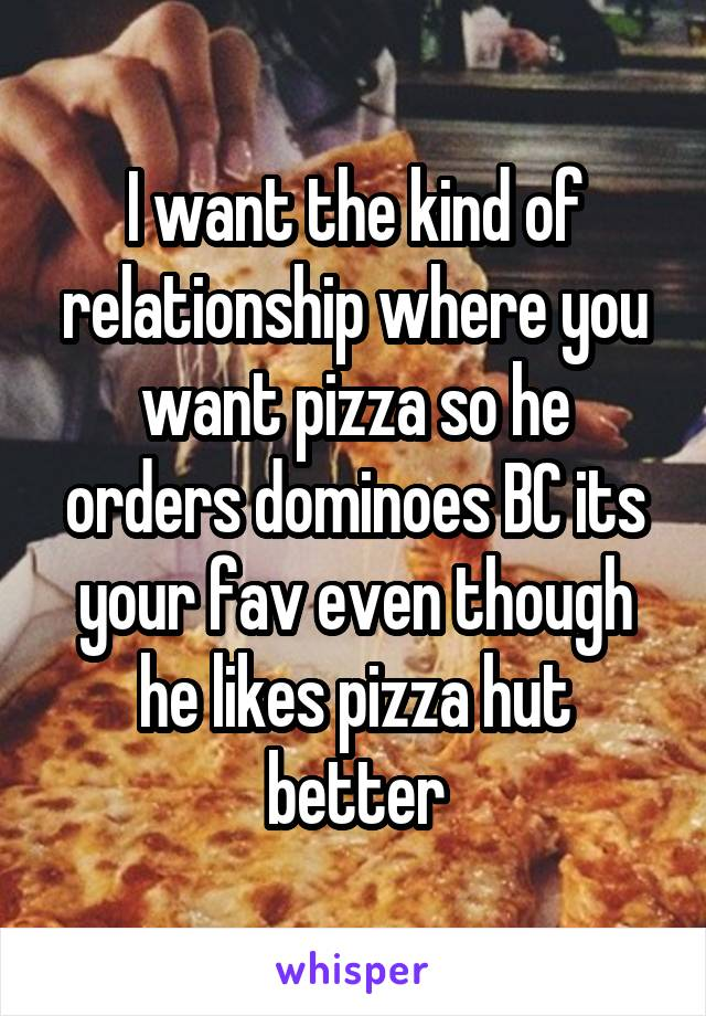 I want the kind of relationship where you want pizza so he orders dominoes BC its your fav even though he likes pizza hut better