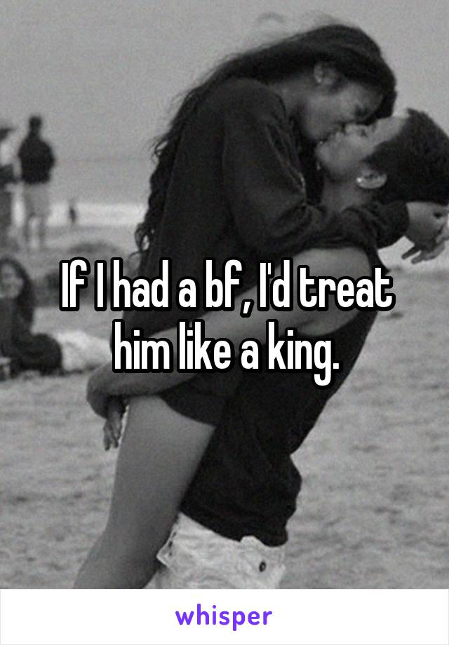 If I had a bf, I'd treat him like a king.