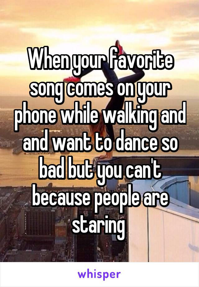 When your favorite song comes on your phone while walking and and want to dance so bad but you can't because people are staring