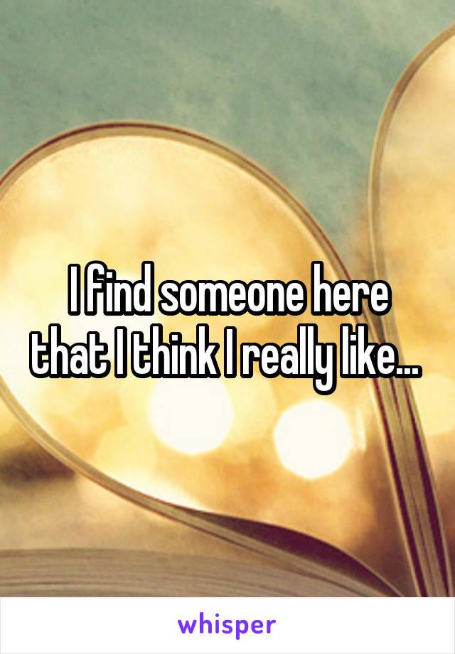 I find someone here that I think I really like...