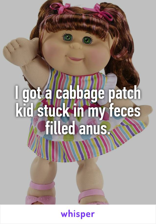I got a cabbage patch kid stuck in my feces filled anus.