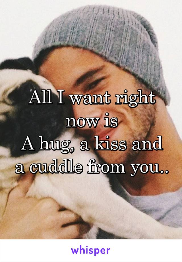 All I want right now is A hug, a kiss and a cuddle from you..