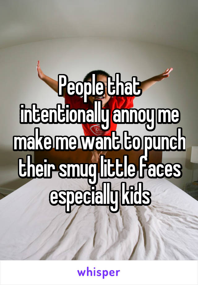 People that intentionally annoy me make me want to punch their smug little faces especially kids