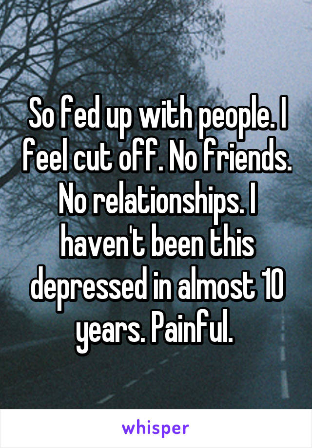 So fed up with people. I feel cut off. No friends. No relationships. I haven't been this depressed in almost 10 years. Painful.