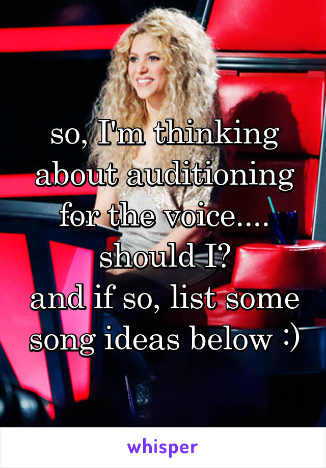 so, I'm thinking about auditioning for the voice.... should I? and if so, list some song ideas below :)