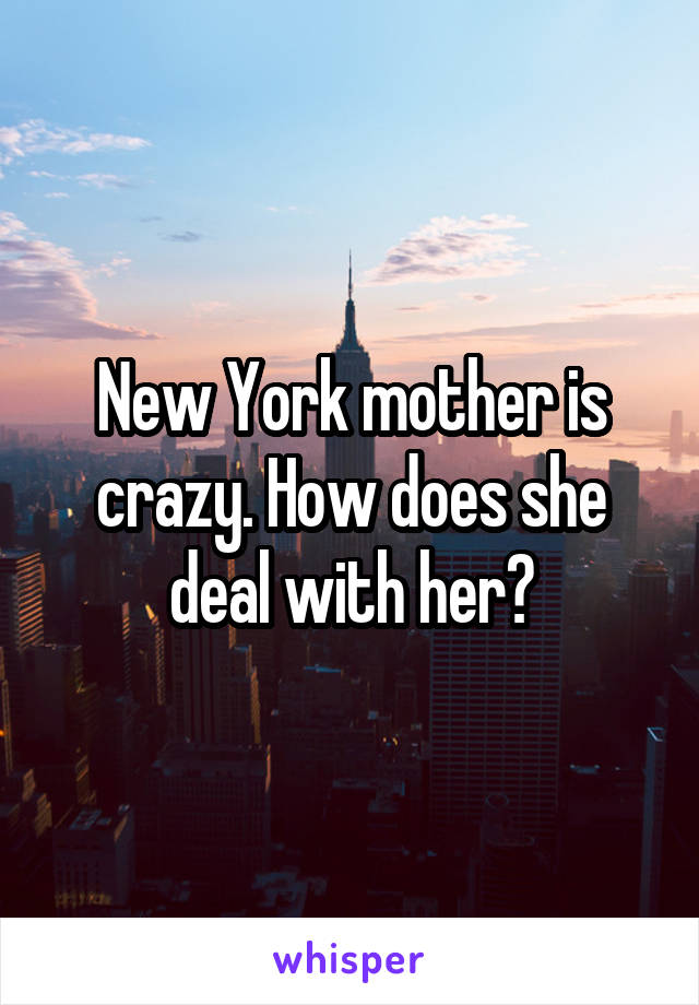 New York mother is crazy. How does she deal with her?