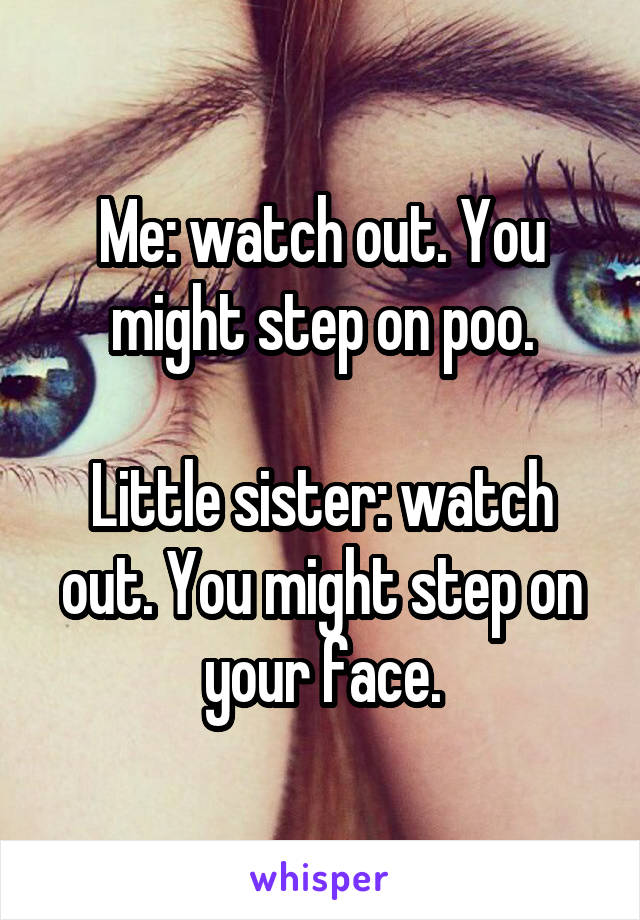 Me: watch out. You might step on poo.  Little sister: watch out. You might step on your face.