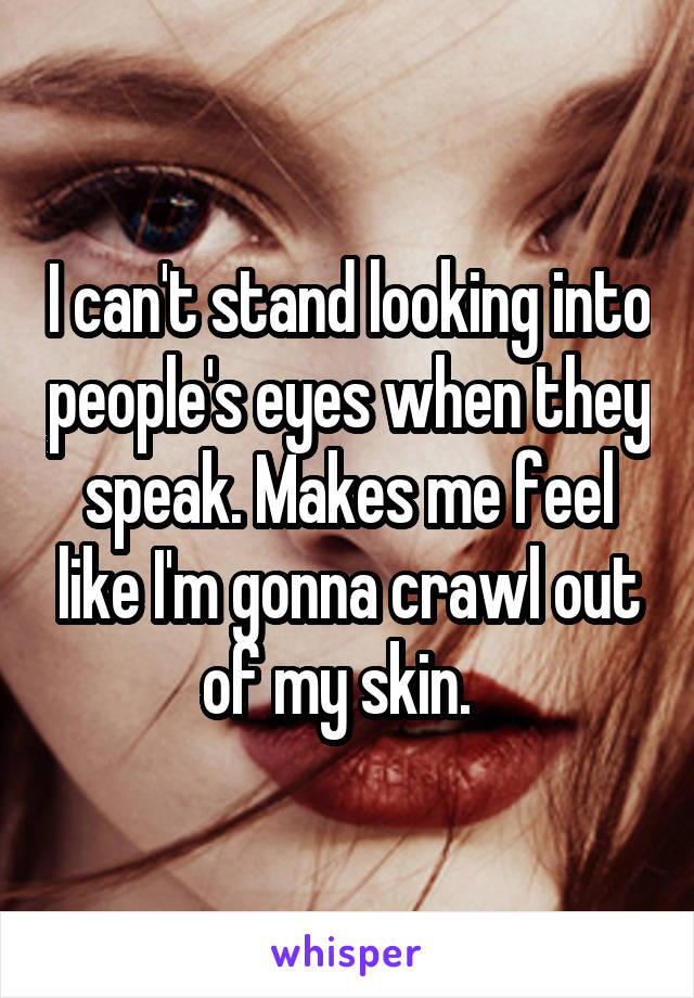 I can't stand looking into people's eyes when they speak. Makes me feel like I'm gonna crawl out of my skin.