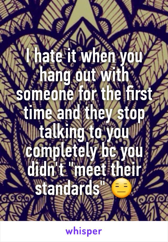 "I hate it when you hang out with someone for the first time and they stop talking to you completely bc you didn't ""meet their standards"" 😑"