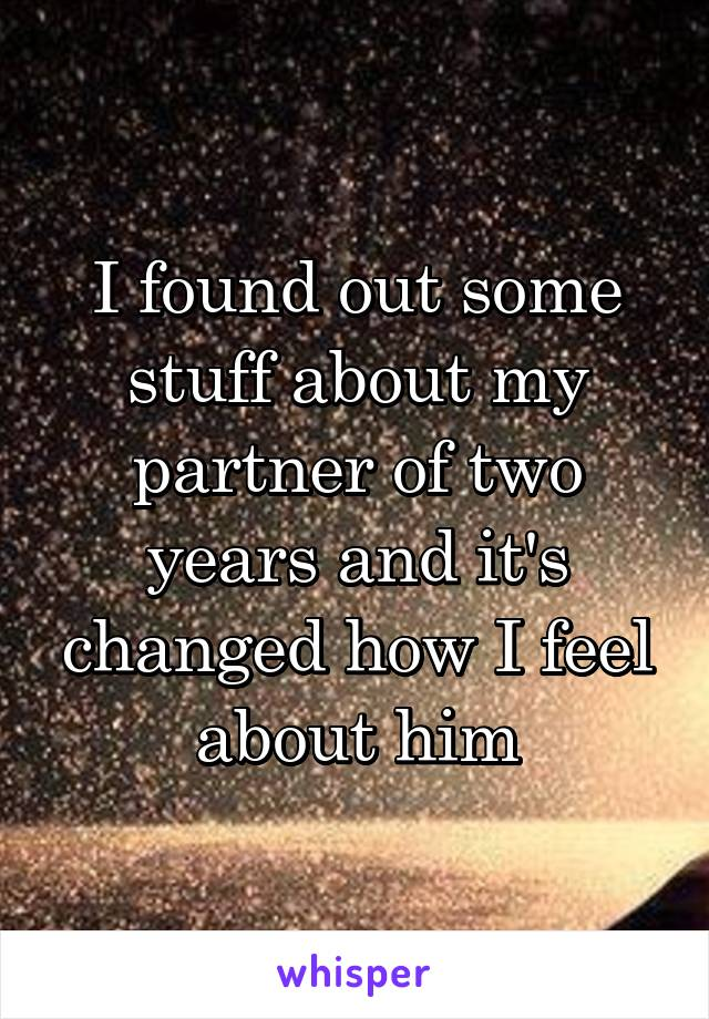 I found out some stuff about my partner of two years and it's changed how I feel about him