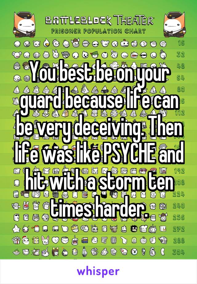 You best be on your guard because life can be very deceiving. Then life was like PSYCHE and hit with a storm ten times harder.