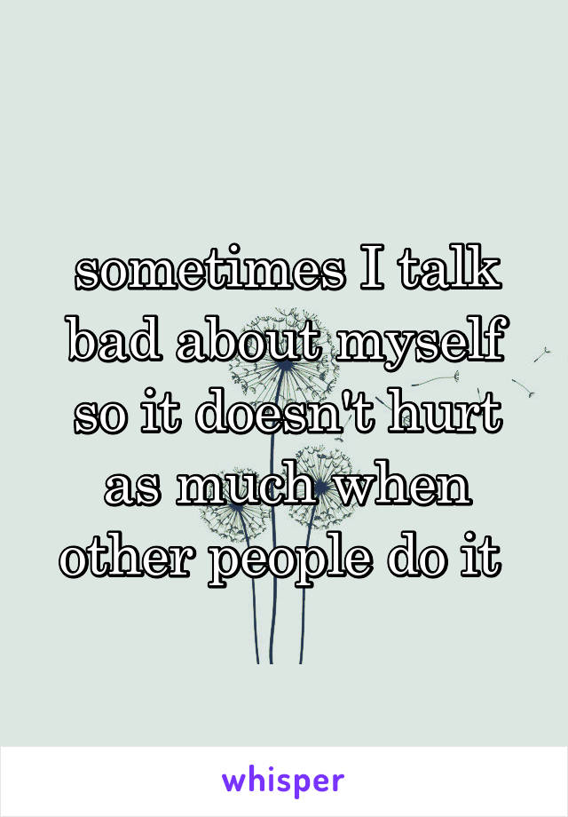 sometimes I talk bad about myself so it doesn't hurt as much when other people do it