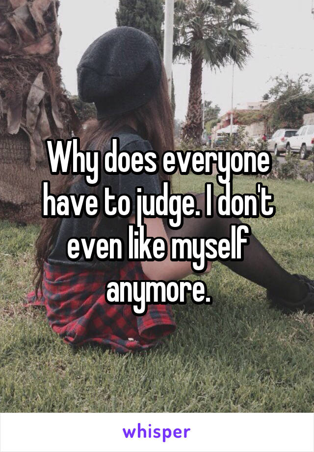 Why does everyone have to judge. I don't even like myself anymore.