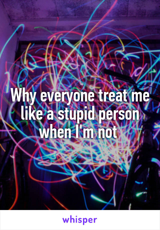 Why everyone treat me like a stupid person when I'm not