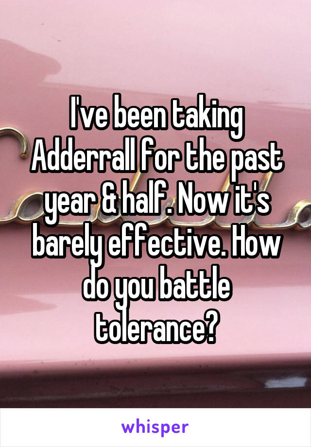 I've been taking Adderrall for the past year & half. Now it's barely effective. How do you battle tolerance?