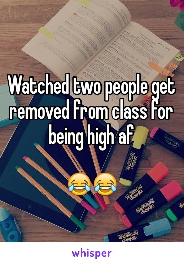 Watched two people get removed from class for being high af   😂😂