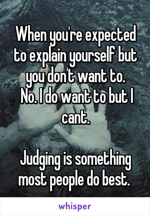 When you're expected to explain yourself but you don't want to.  No. I do want to but I cant.  Judging is something most people do best.