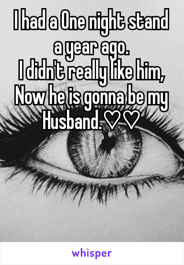 I had a One night stand a year ago. I didn't really like him, Now he is gonna be my Husband.♡♡