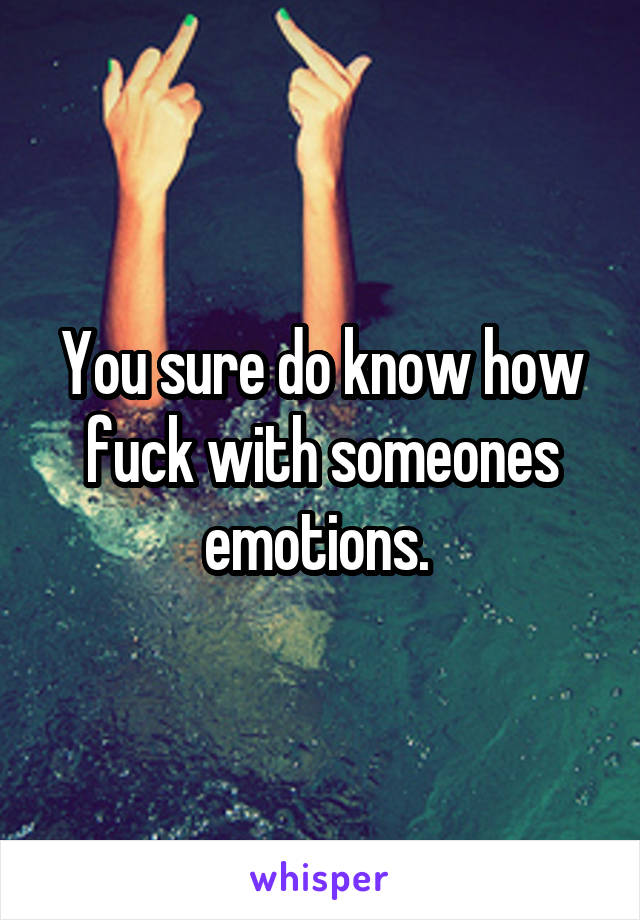 You sure do know how fuck with someones emotions.