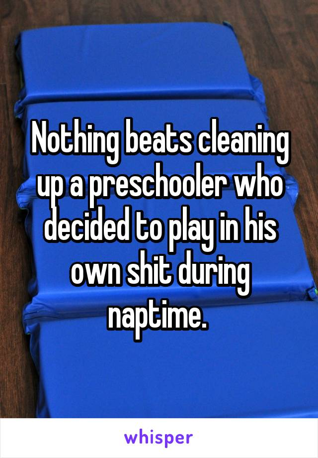 Nothing beats cleaning up a preschooler who decided to play in his own shit during naptime.