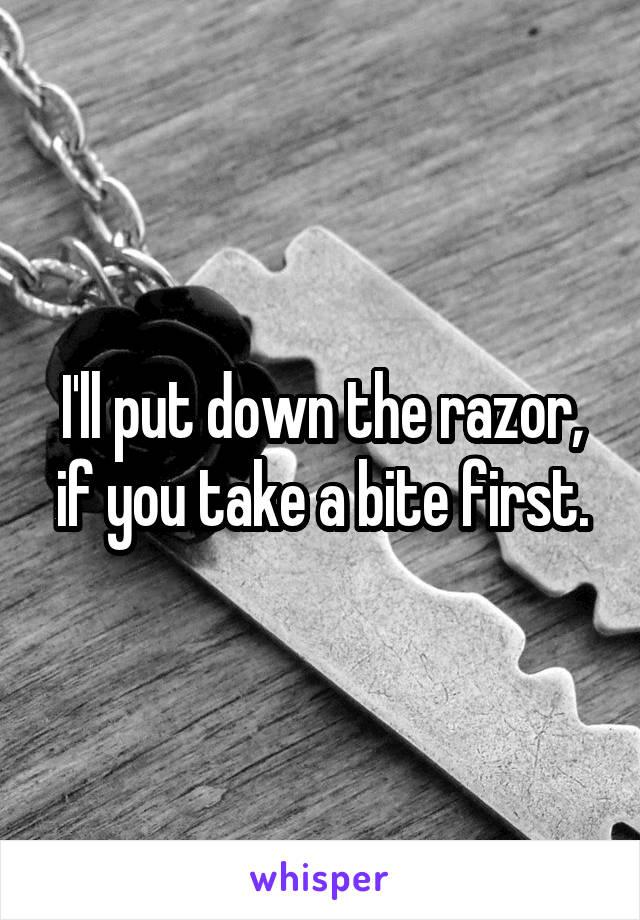 I'll put down the razor, if you take a bite first.