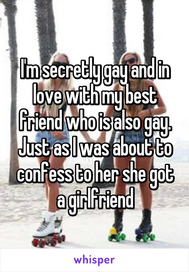 I'm secretly gay and in love with my best friend who is also gay. Just as I was about to confess to her she got a girlfriend