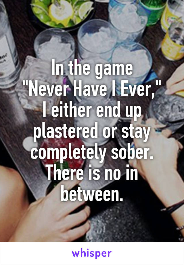 """In the game """"Never Have I Ever,"""" I either end up plastered or stay completely sober. There is no in between."""
