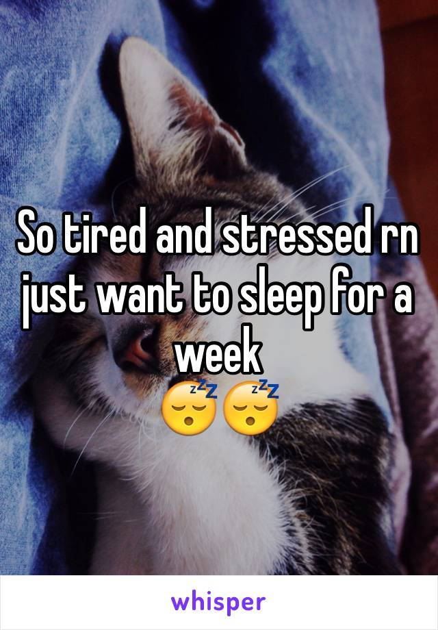 So tired and stressed rn just want to sleep for a week 😴😴
