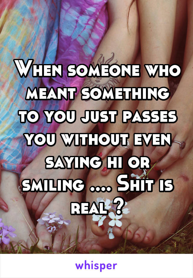 When someone who meant something to you just passes you without even saying hi or smiling .... Shit is real 🙃
