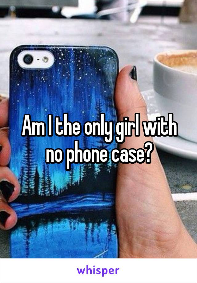 Am I the only girl with no phone case?