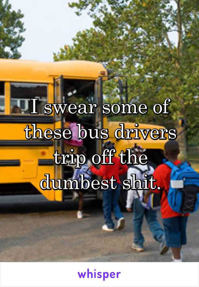 I swear some of these bus drivers trip off the dumbest shit.