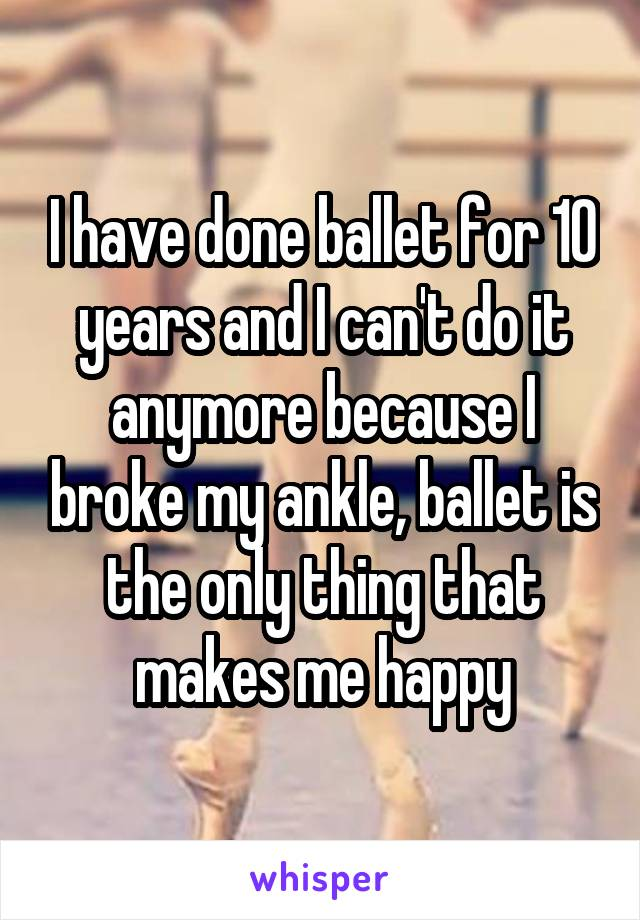 I have done ballet for 10 years and I can't do it anymore because I broke my ankle, ballet is the only thing that makes me happy