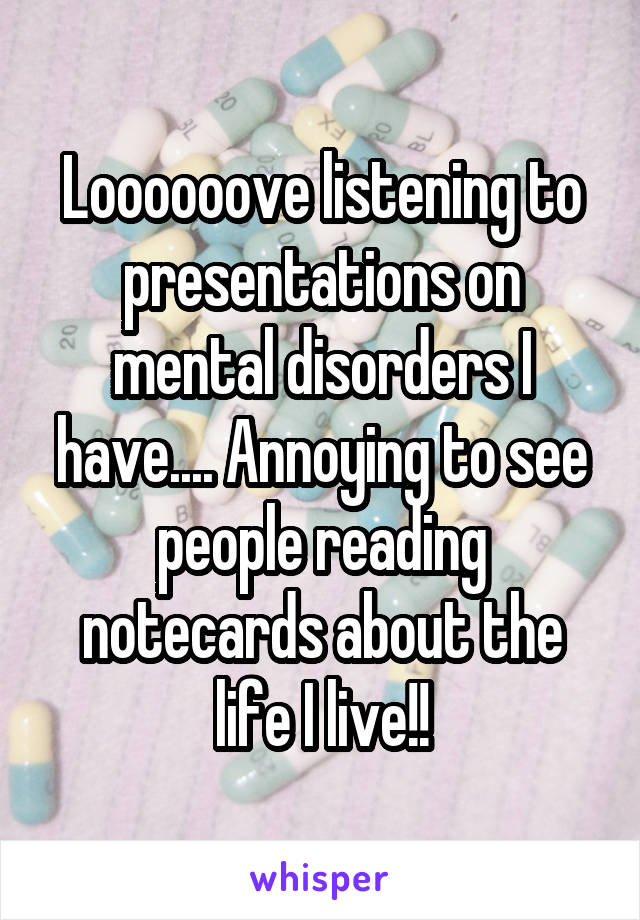 Loooooove listening to presentations on mental disorders I have.... Annoying to see people reading notecards about the life I live!!
