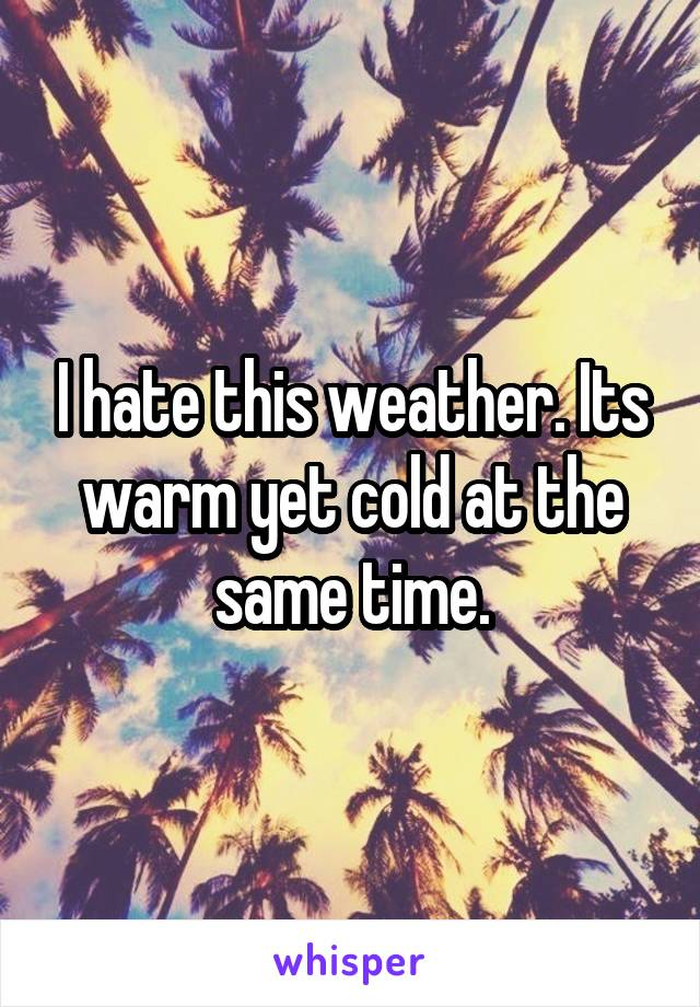 I hate this weather. Its warm yet cold at the same time.