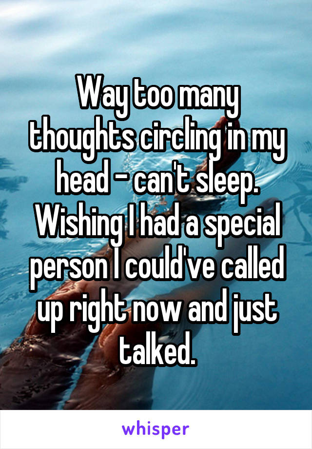 Way too many thoughts circling in my head - can't sleep. Wishing I had a special person I could've called up right now and just talked.