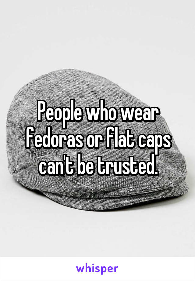 People who wear fedoras or flat caps can't be trusted.