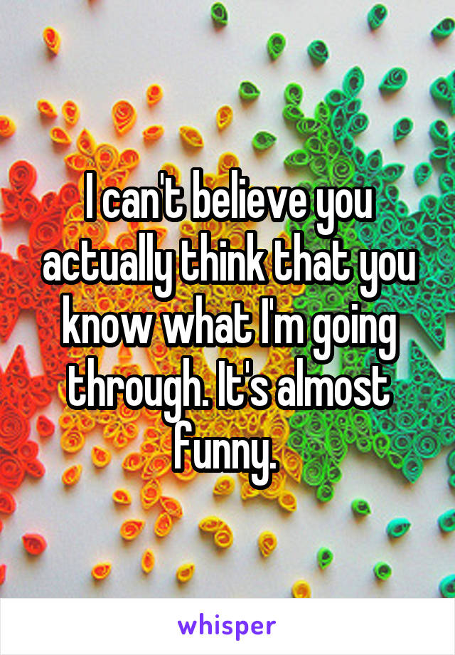 I can't believe you actually think that you know what I'm going through. It's almost funny.