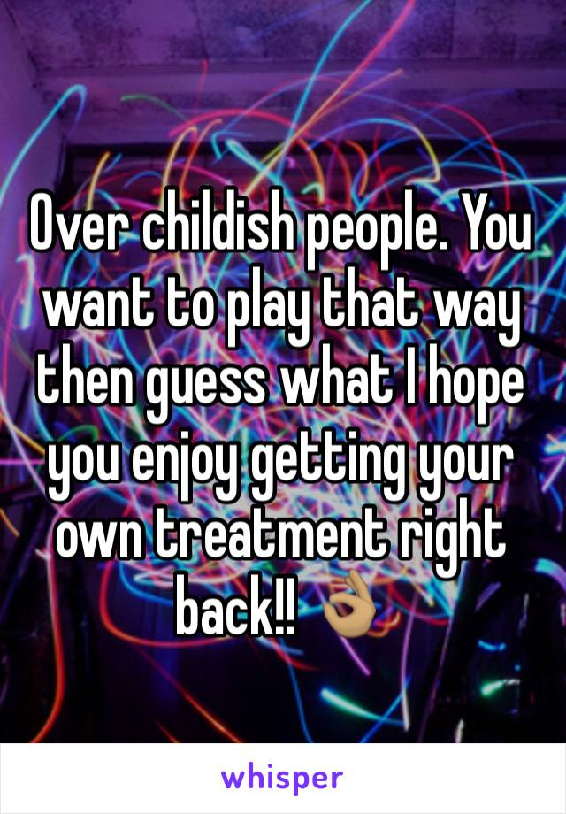 Over childish people. You want to play that way then guess what I hope you enjoy getting your own treatment right back!! 👌🏽