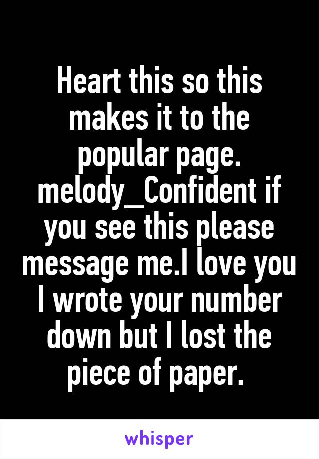 Heart this so this makes it to the popular page. melody_Confident if you see this please message me.I love you I wrote your number down but I lost the piece of paper.