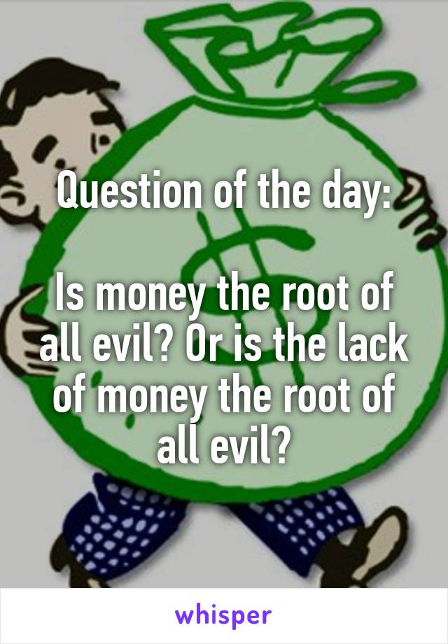 Question of the day:  Is money the root of all evil? Or is the lack of money the root of all evil?