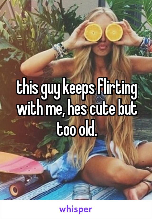 this guy keeps flirting with me, hes cute but too old.
