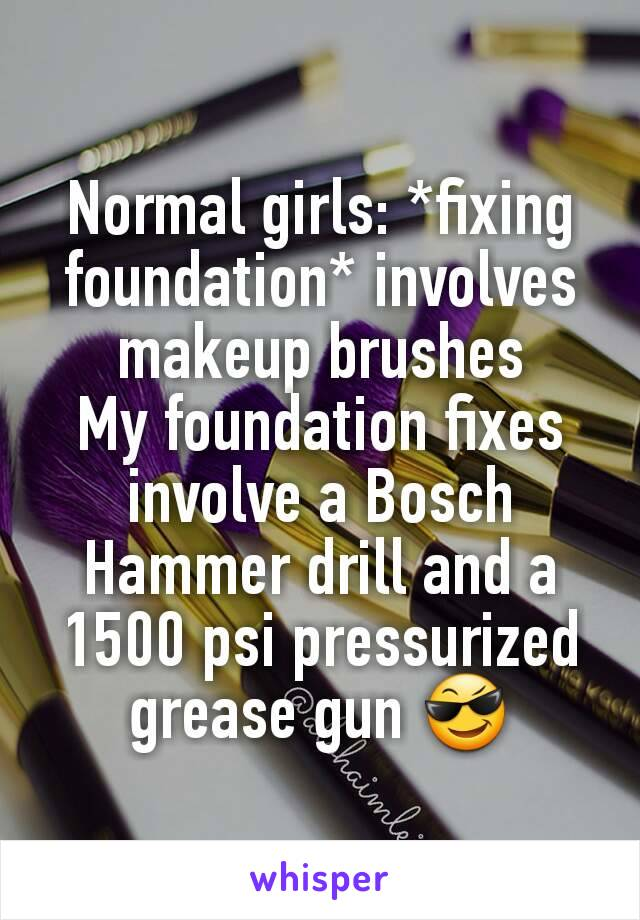 Normal girls: *fixing foundation* involves makeup brushes My foundation fixes involve a Bosch Hammer drill and a 1500 psi pressurized grease gun 😎