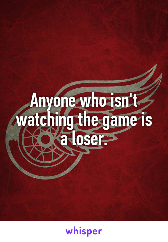 Anyone who isn't watching the game is a loser.
