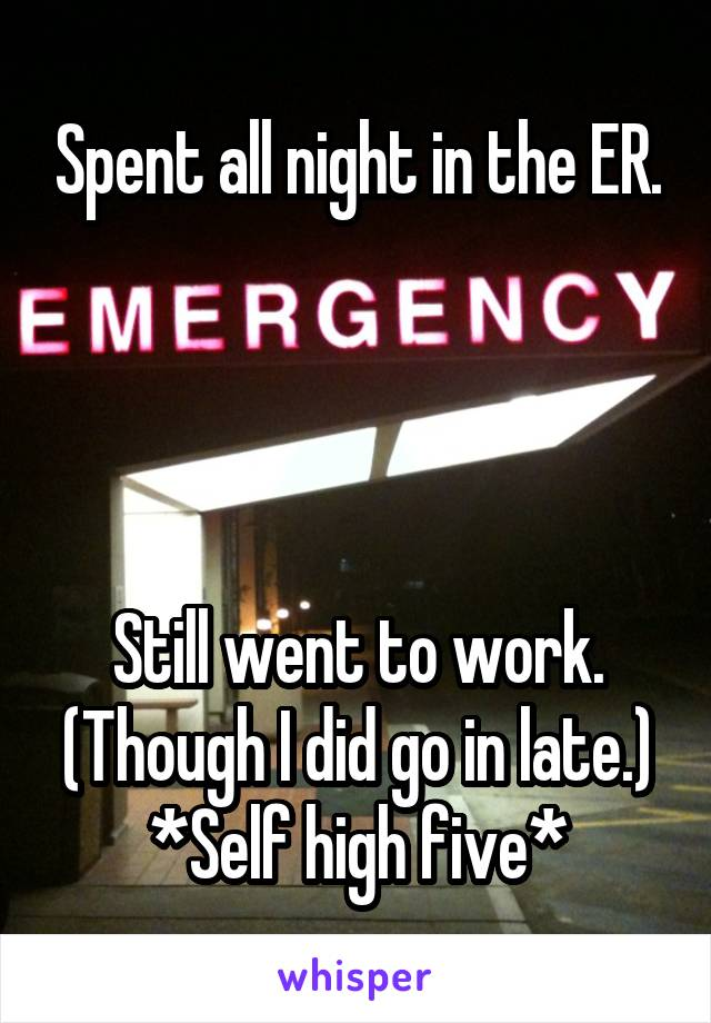 Spent all night in the ER.     Still went to work. (Though I did go in late.) *Self high five*